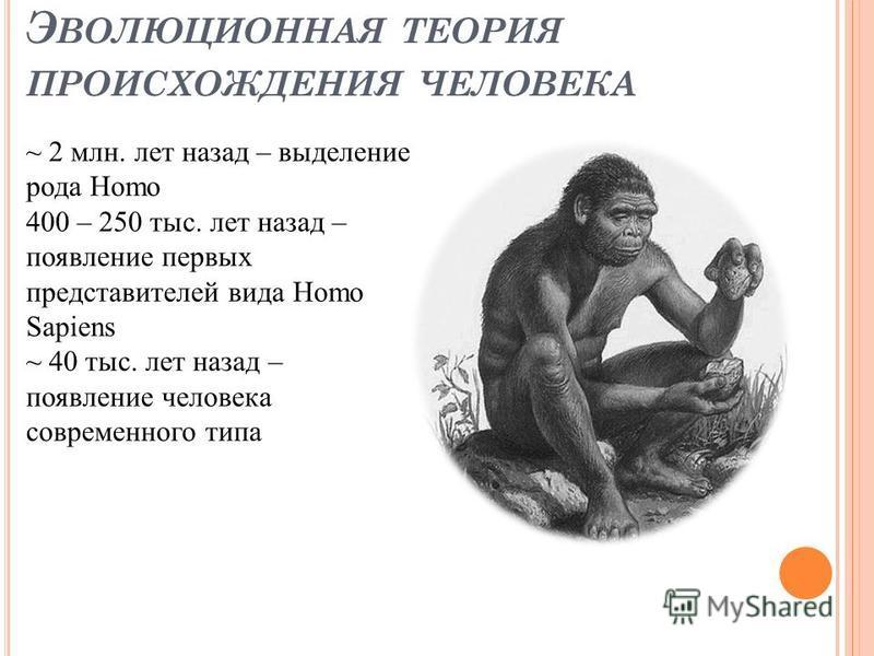 Э ВОЛЮЦИОННАЯ ТЕОРИЯ ПРОИСХОЖДЕНИЯ ЧЕЛОВЕКА ~ 2 млн. лет назад – выделение рода Homo 400 – 250 тыс. лет назад – появление первых представителей вида Homo Sapiens ~ 40 тыс. лет назад – появление человека современного типа