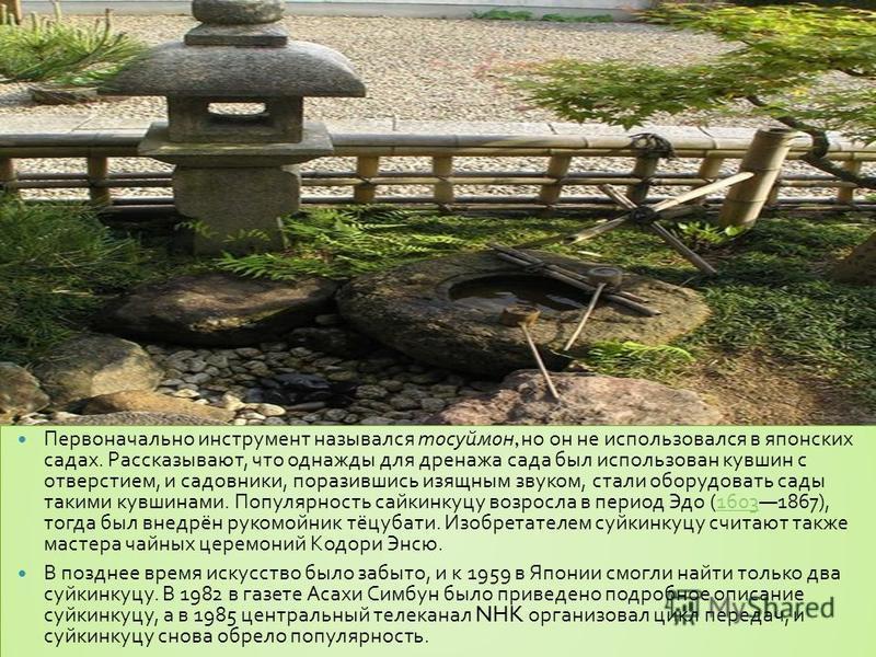 Первоначально инструмент назывался тосуймон, но он не использовался в японских садах. Рассказывают, что однажды для дренажа сада был использован кувшин с отверстием, и садовники, поразившись изящным звуком, стали оборудовать сады такими кувшинами. По