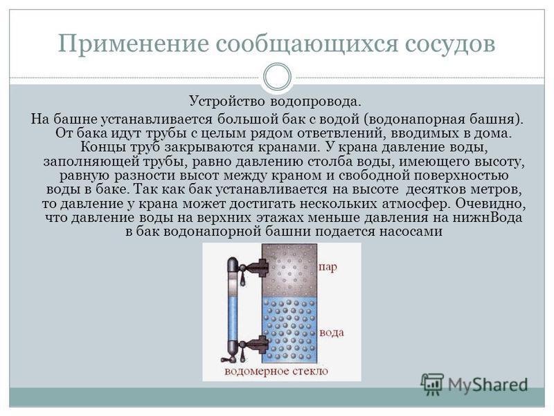 Применение сообщающихся сосудов Устройство водопровода. На башне устанавливается большой бак с водой (водонапорная башня). От бака идут трубы с целым рядом ответвлений, вводимых в дома. Концы труб закрываются кранами. У крана давление воды, заполняющ