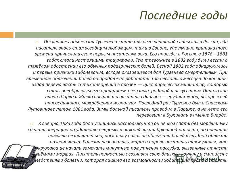 Последние годы Последние годы жизни Тургенева стали для него вершиной славы как в России, где писатель вновь стал всеобщим любимцем, так и в Европе, где лучшие критики того времени причислили его к первым писателям века. Его приезды в Россию в 187818