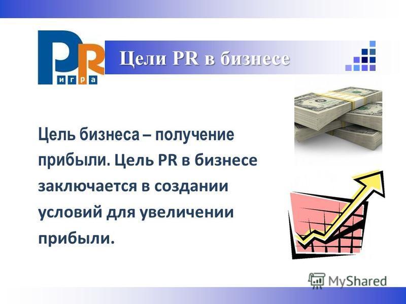 Цель бизнеса – получение прибыли. Цель PR в бизнесе заключается в создании условий для увеличении прибыли. Цели PR в бизнесе