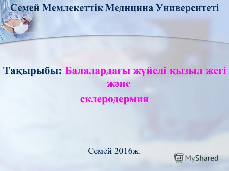 Семей Мемлекеттік Медицина Университеті Тақырыбы: Балалардағы жүйелі қызыл жегі және склеродермия Семей 2016 ж.