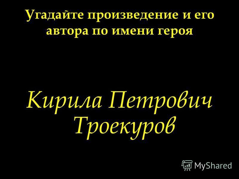 Угадайте произведение и его автора по имени героя Кирила Петрович Троекуров