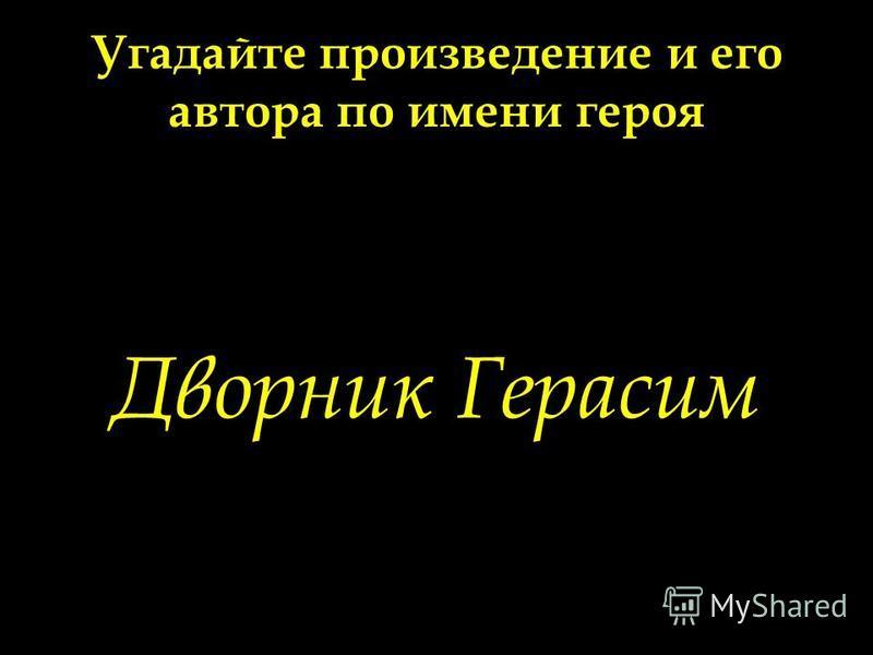 Угадайте произведение и его автора по имени героя Дворник Герасим