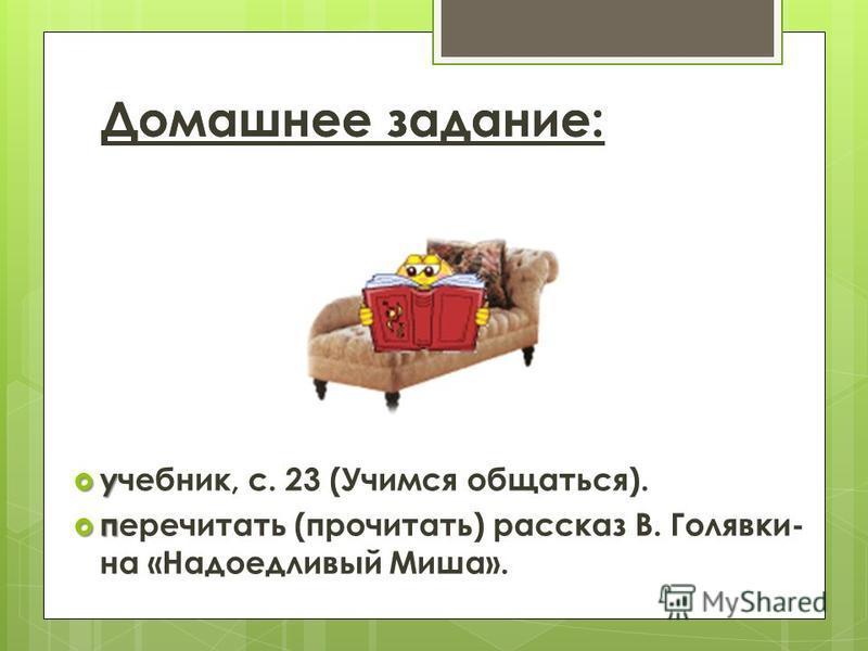 Домашнее задание: у учебник, с. 23 (Учимся общаться). п перечитать (прочитать) рассказ В. Голявки- на «Надоедливый Миша».