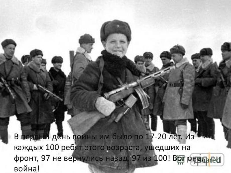 В первый день войны им было по 17-20 лет. Из каждых 100 ребят этого возраста, ушедших на фронт, 97 не вернулись назад. 97 из 100! Вот она, война!
