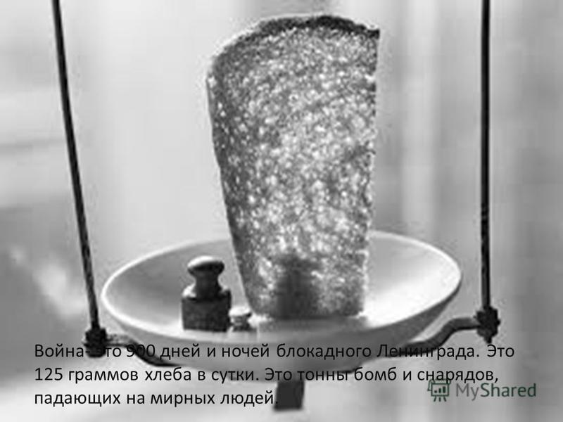 Война- это 900 дней и ночей блокадного Ленинграда. Это 125 граммов хлеба в сутки. Это тонны бомб и снарядов, падающих на мирных людей.