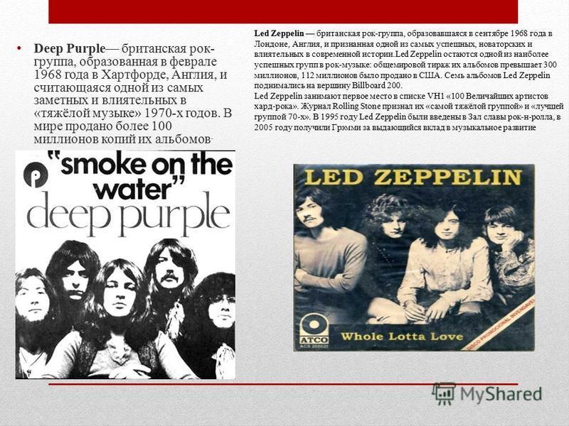 Deep Purple британская рок- группа, образованная в феврале 1968 года в Хартфорде, Англия, и считающаяся одной из самых заметных и влиятельных в «тяжёлой музыке» 1970-х годов. В мире продано более 100 миллионов копий их альбомов. Led Zeppelin британск