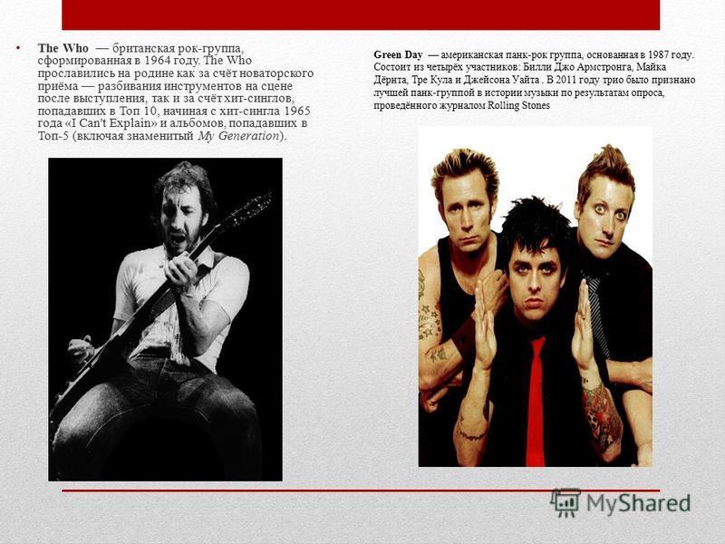 The Who британская рок-группа, сформированная в 1964 году. The Who прославились на родине как за счёт новаторского приёма разбивания инструментов на сцене после выступления, так и за счёт хит-синглов, попадавших в Топ 10, начиная с хит-сингла 1965 го