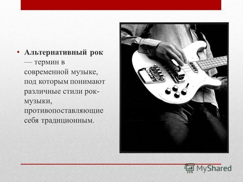 Альтернативный рок термин в современной музыке, под которым понимают различные стили рок- музыки, противопоставляющие себя традиционным.