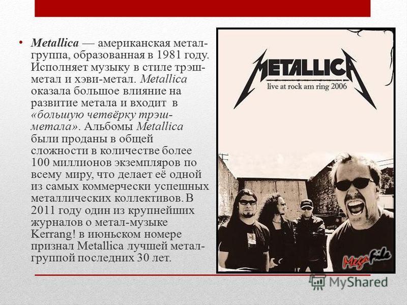 Metallica американская метал- группа, образованная в 1981 году. Исполняет музыку в стиле трэш- метал и хэви-метал. Metallica оказала большое влияние на развитие метала и входит в «большую четвёрку трэш- метала». Альбомы Metallica были проданы в общей