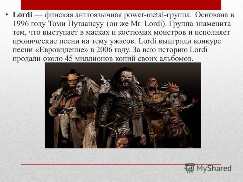 Lordi финская англоязычная power-metal-группа. Основана в 1996 году Томи Путаансуу (он же Mr. Lordi). Группа знаменита тем, что выступает в масках и костюмах монстров и исполняет иронические песни на тему ужасов. Lordi выиграли конкурс песни «Евровид