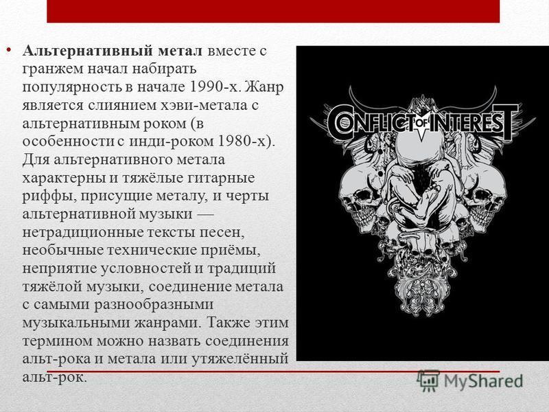 Альтернативный метал вместе с гранжем начал набирать популярность в начале 1990-х. Жанр является слиянием хэви-метала с альтернативным роком (в особенности с инди-роком 1980-х). Для альтернативного метала характерны и тяжёлые гитарные рифы, присущие