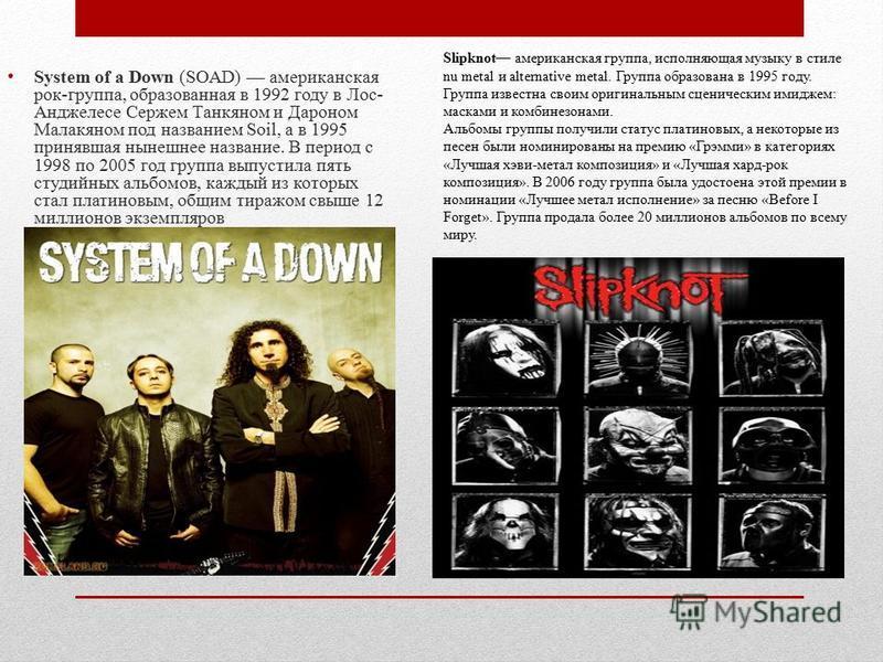 System of a Down (SOAD) американская рок-группа, образованная в 1992 году в Лос- Анджелесе Сержем Танкяном и Дароном Малакяном под названием Soil, а в 1995 принявшая нынешнее название. В период с 1998 по 2005 год группа выпустила пять студийных альбо