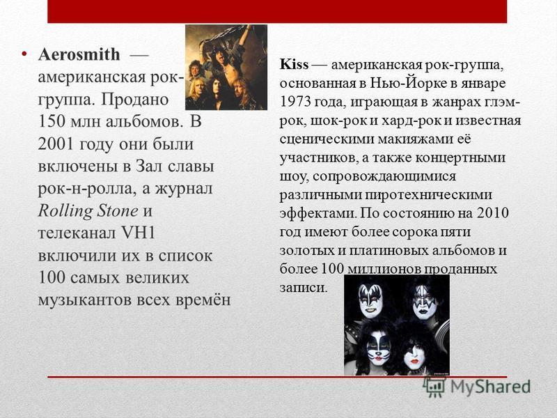 Aerosmith американская рок- группа. Продано 150 млн альбомов. В 2001 году они были включены в Зал славы рок-н-ролла, а журнал Rolling Stone и телеканал VH1 включили их в список 100 самых великих музыкантов всех времён Kiss американская рок-группа, ос