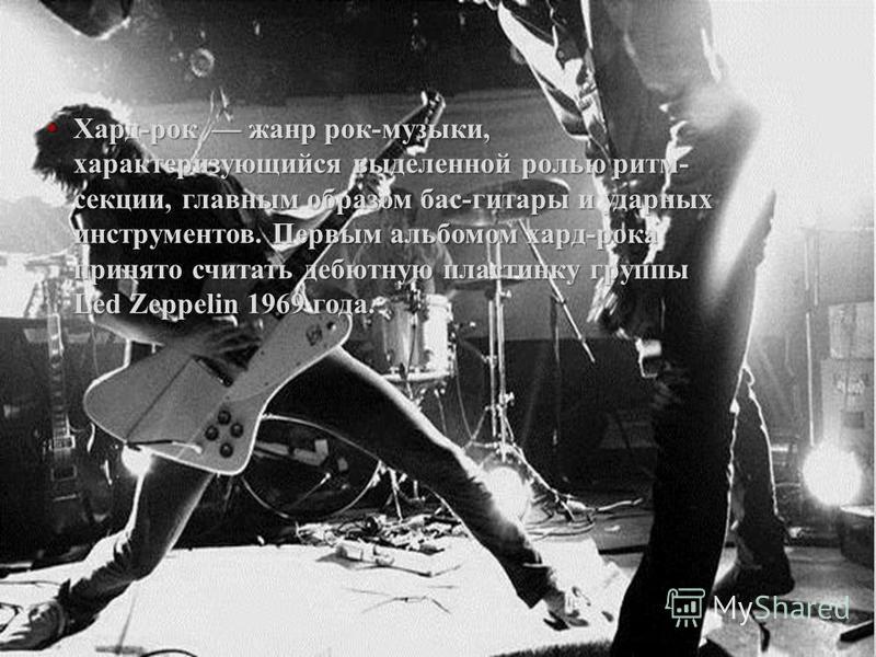 Хард-рок жанр рок-музыки, характеризующийся выделенной ролью ритм- секции, главным образом бас-гитары и ударных инструментов. Первым альбомом хард-рока принято считать дебютную пластинку группы Led Zeppelin 1969 года. Хард-рок жанр рок-музыки, характ
