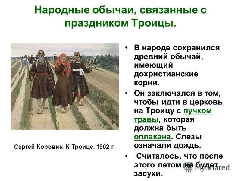 Народные обычаи, связанные с праздником Троицы. В народе сохранился древний обычай, имеющий дохристианские корни. Он заключался в том, чтобы идти в церковь на Троицу с пучком травы, которая должна быть оплакана. Слезы означали дождь. Считалось, что п