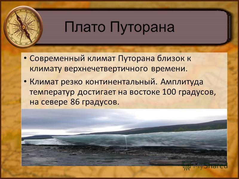 Плато Путорана Современный климат Путорана близок к климату верхнечетвертичного времени. Климат резко континентальный. Амплитуда температур достигает на востоке 100 градусов, на севере 86 градусов.