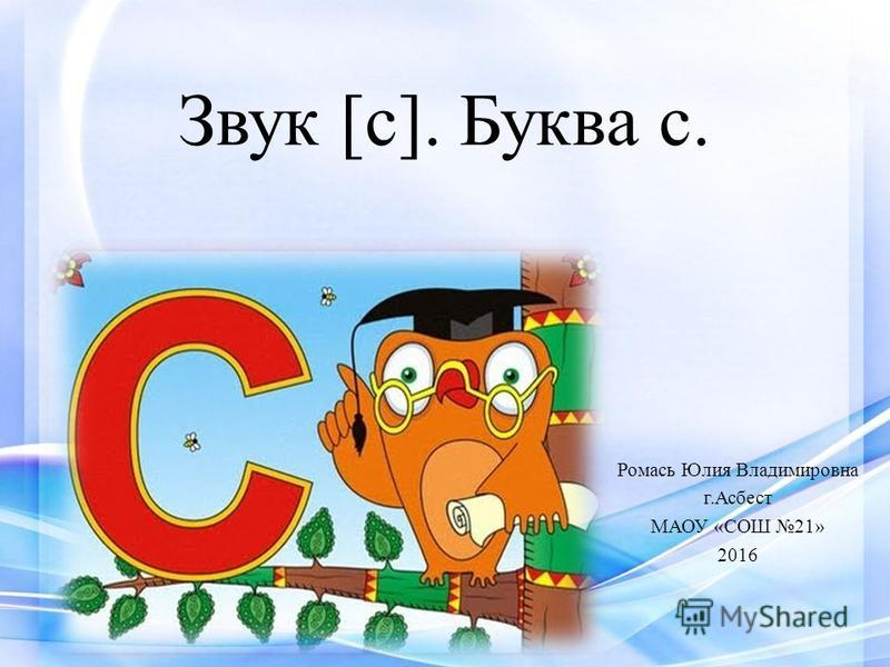 Звук [с]. Буква с. Ромась Юлия Владимировна г.Асбест МАОУ «СОШ 21» 2016