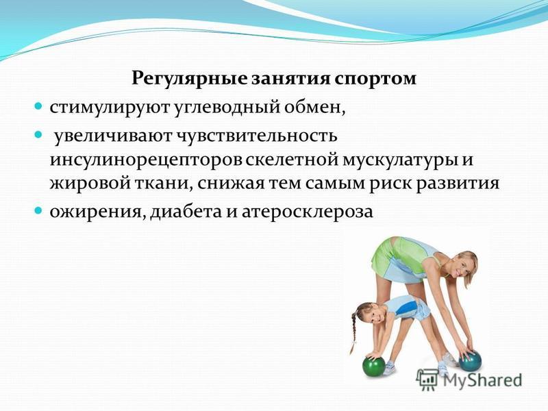 Регулярные занятия спортом стимулируют углеводный обмен, увеличивают чувствительность инсулина рецепторов скелетной мускулатуры и жировой ткани, снижая тем самым риск развития ожирения, диабета и атеросклероза