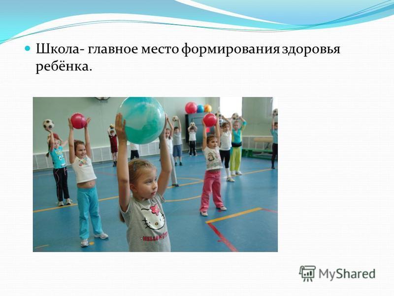 Школа- главное место формирования здоровья ребёнка.
