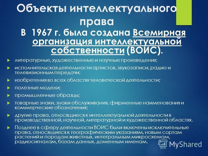Объекты интеллектуального права В 1967 г. была создана Всемирная организация интеллектуальной собственности (ВОИС). литературные, художественные и научные произведения; исполнительская деятельности артистов, звукозаписи, радио и телевизионным передач