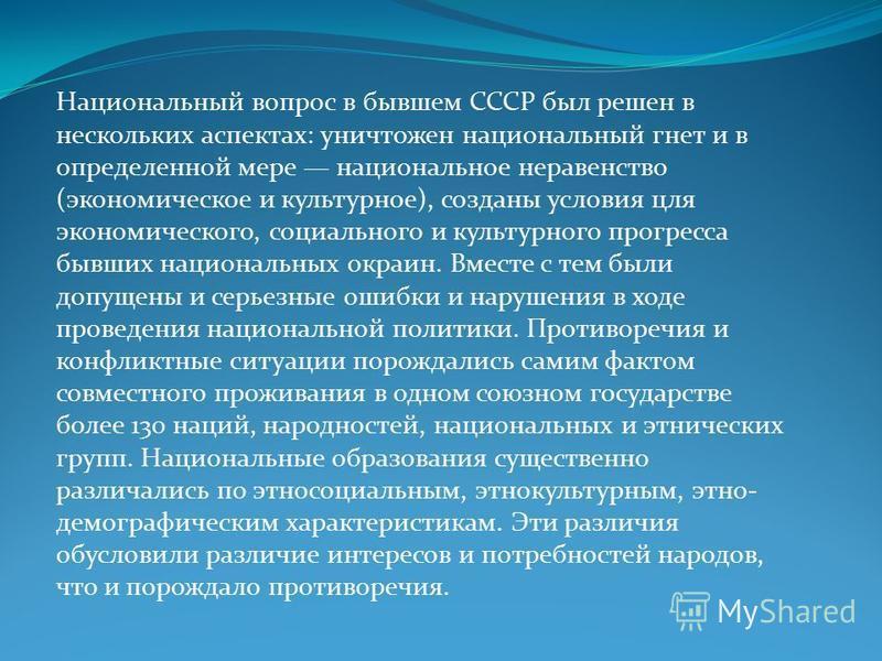 Национальный вопрос в бывшем СССР был решен в нескольких аспектах: уничтожен национальный гнет и в определенной мере национальное неравенство (экономическое и культурное), созданы условия для экономического, социального и культурного прогресса бывших