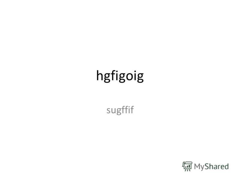 hgfigoig sugffif