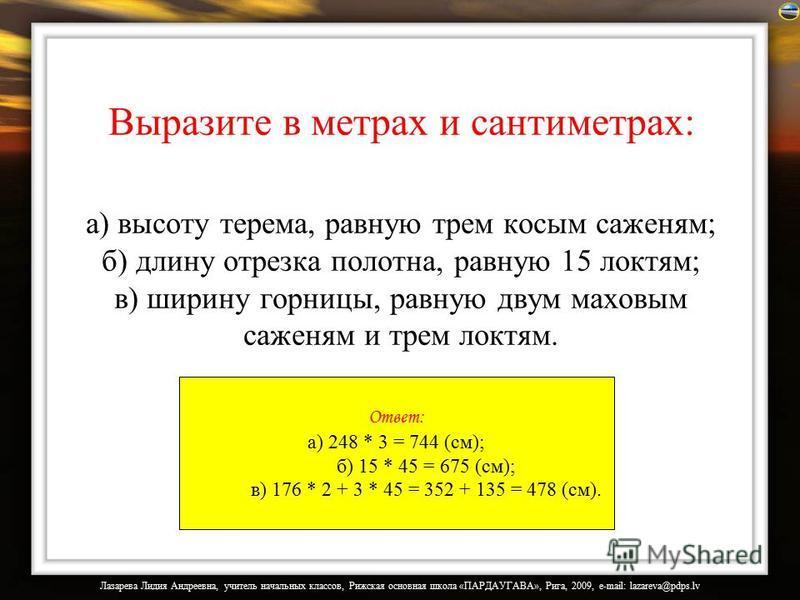 Выразите в метрах и сантиметрах: а) высоту терема, равную трем косым саженям; б) длину отрезка полотна, равную 15 локтям; в) ширину горницы, равную двум маховым саженям и трем локтям. Ответ: а) 248 * 3 = 744 (см); б) 15 * 45 = 675 (см); в) 176 * 2 +
