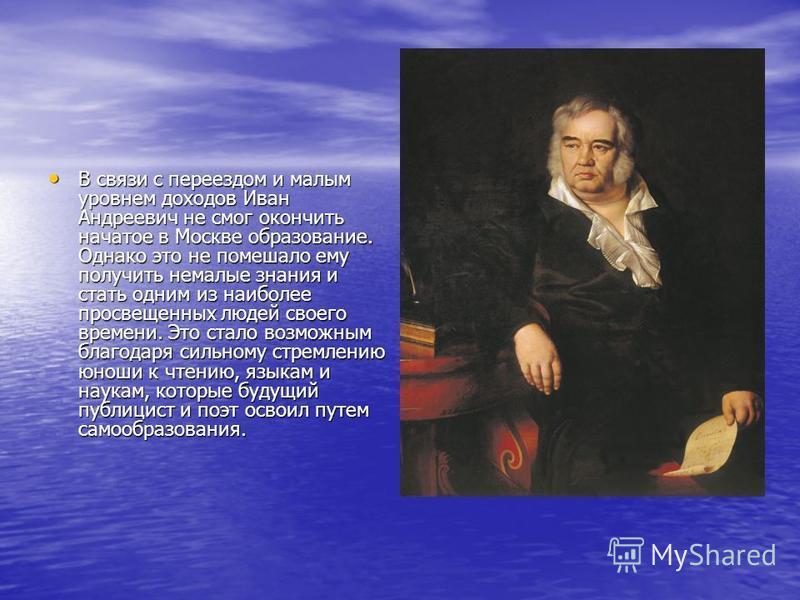 В связи с переездом и малым уровнем доходов Иван Андреевич не смог окончить начатое в Москве образование. Однако это не помешало ему получить немалые знания и стать одним из наиболее просвещенных людей своего времени. Это стало возможным благодаря си