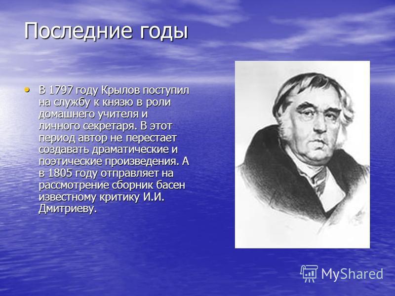 Последние годы В 1797 году Крылов поступил на службу к князю в роли домашнего учителя и личного секретаря. В этот период автор не перестает создавать драматические и поэтические произведения. А в 1805 году отправляет на рассмотрение сборник басен изв