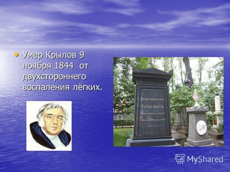 Умер Крылов 9 ноября 1844 от двухстороннего воспаления лёгких. Умер Крылов 9 ноября 1844 от двухстороннего воспаления лёгких.