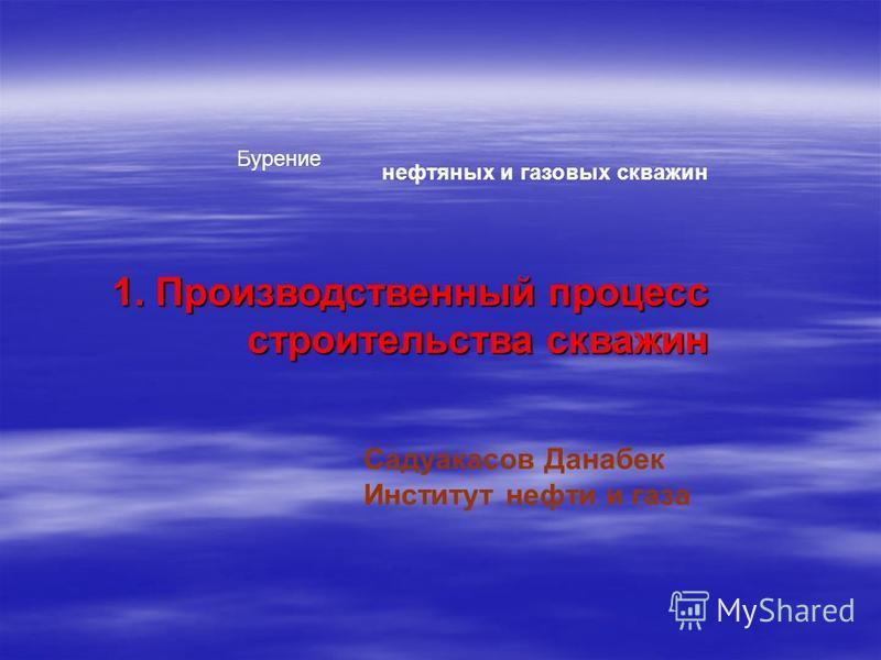 Бурение нефтяных и газовых скважин Садуакасов Данабек Институт нефти и газа 1. Производственный процесс строительства скважин