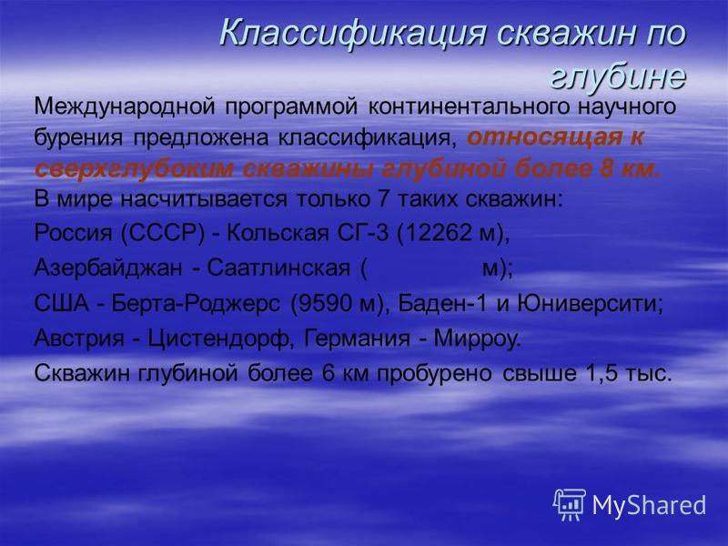 Классификация скважин по глубине Международной программой континентального научного бурения предложена классификация, относящая к сверхглубоким скважины глубиной более 8 км. В мире насчитывается только 7 таких скважин: Россия (СССР) - Кольская СГ-3 (