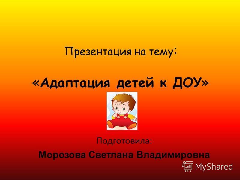 Презентация на тему : «Адаптация детей к ДОУ» Подготовила: Морозова Светлана Владимировна