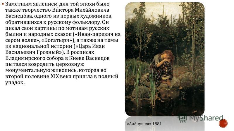 Заметным явлением для той эпохи было также творчество Виктора Михайловича Васнецова, одного из первых художников, обратившихся к русскому фольклору. Он писал свои картины по мотивам русских былин и народных сказок (« Иван - царевич на сером волке »,