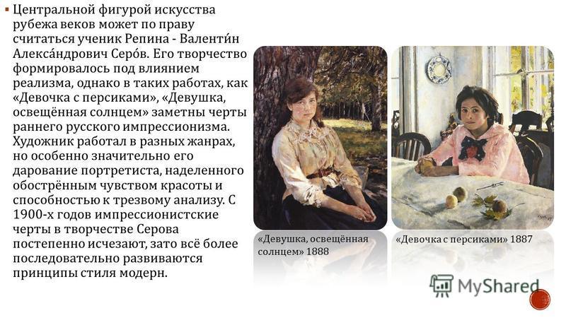 Центральной фигурой искусства рубежа веков может по праву считаться ученик Репина - Валентин Александрович Серов. Его творчество формировалось под влиянием реализма, однако в таких работах, как « Девочка с персиками », « Девушка, освещённая солнцем »