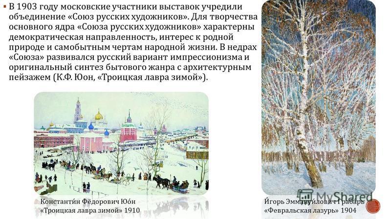 В 1903 году московские участники выставок учредили объединение « Союз русских художников ». Для творчества основного ядра « Союза русских художников » характерны демократическая направленность, интерес к родной природе и самобытным чертам народной жи