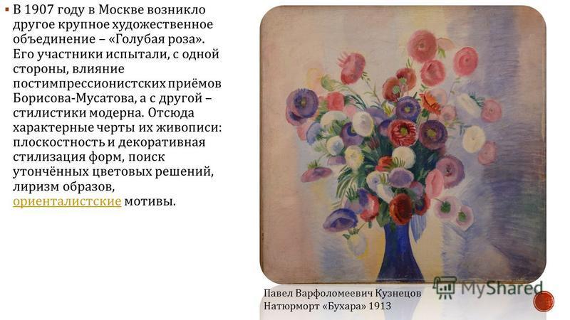 В 1907 году в Москве возникло другое крупное художественное объединение – « Голубая роза ». Его участники испытали, с одной стороны, влияние постимпрессионистских приёмов Борисова - Мусатова, а с другой – стилистики модерна. Отсюда характерные черты