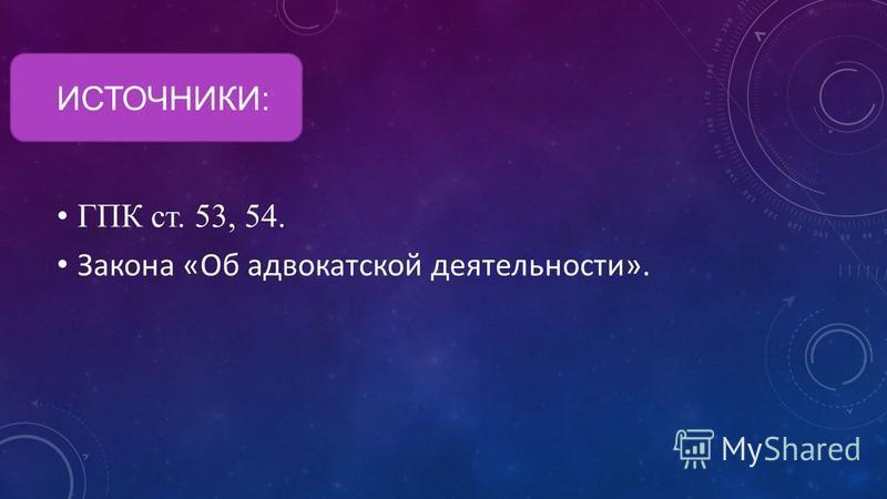 ИСТОЧНИКИ: ГПК ст. 53, 54. Закона «Об адвокатской деятельности».