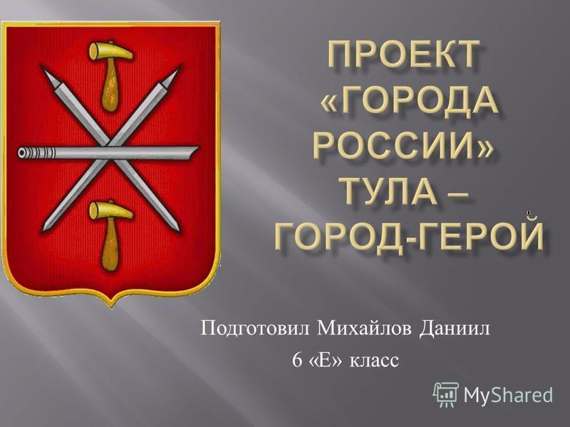 Подготовил Михайлов Даниил 6 « Е » класс