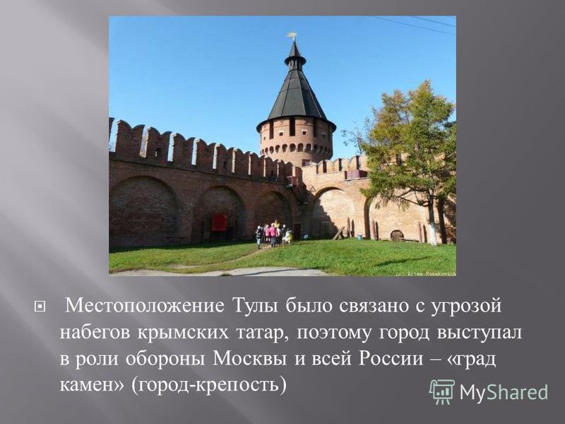 Местоположение Тулы было связано с угрозой набегов крымских татар, поэтому город выступал в роли обороны Москвы и всей России – « град камен » ( город - крепость )