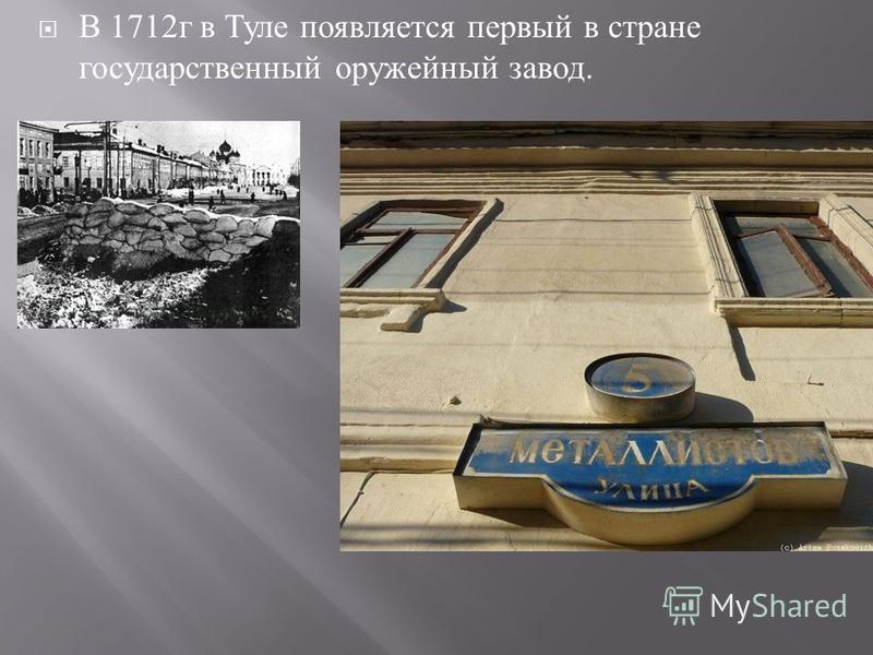 В 1712 г в Туле появляется первый в стране государственный оружейный завод.