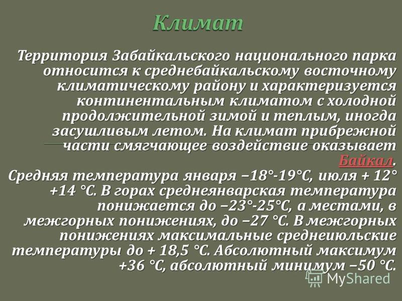 Территория Забайкальского национального парка относится к средне байкальскому восточному климатическому району и характеризуется континентальным климатом с холодной продолжительной зимой и теплым, иногда засушливым летом. На климат прибрежной части с