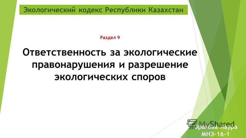 Экологический кодекс Республики Казахстан Раздел 9 Ответственность за экологические правонарушения и разрешение экологических споров Оразова Лаура МНЭ-16-1