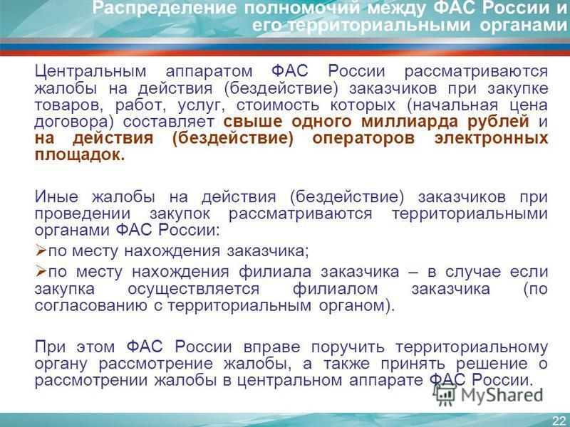 22 Распределение полномочий между ФАС России и его территориальными органами Центральным аппаратом ФАС России рассматриваются жалобы на действия (бездействие) заказчиков при закупке товаров, работ, услуг, стоимость которых (начальная цена договора) с