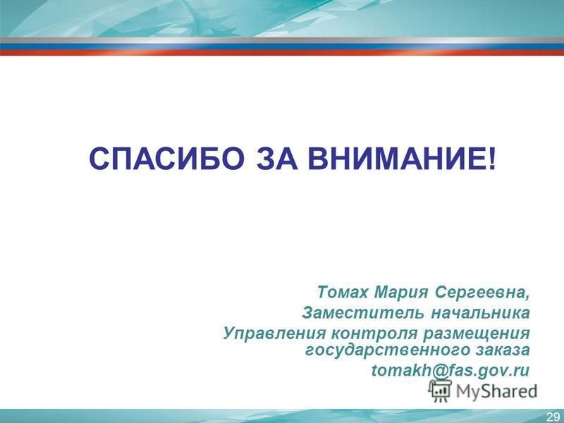 Томах Мария Сергеевна, Заместитель начальника Управления контроля размещения государственного заказа tomakh@fas.gov.ru СПАСИБО ЗА ВНИМАНИЕ! 29