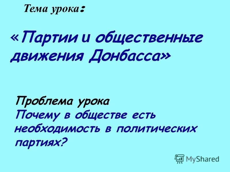 «Партии и общественные движения Донбасса» Тема урока : Проблема урока Почему в обществе есть необходимость в политических партиях?
