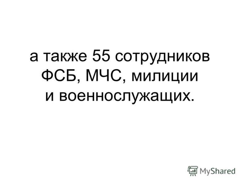 а также 55 сотрудников ФСБ, МЧС, милиции и военнослужащих.