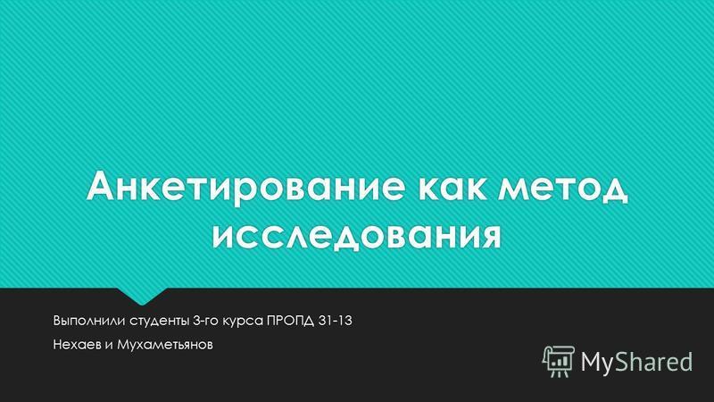 Анкетирование как метод исследования Выполнили студенты 3-го курса ПРОПД 31-13 Нехаев и Мухаметьянов Выполнили студенты 3-го курса ПРОПД 31-13 Нехаев и Мухаметьянов